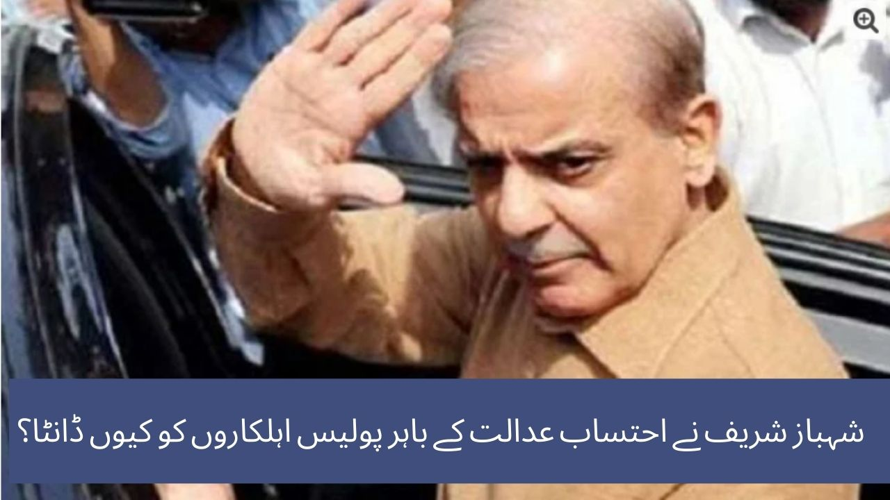 Why did Shahbaz Sharif scold the policemen exterior the accountability courtroom